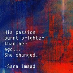 His passion burnt brighter than her ego... She changed. ❤️ _______________________ #instadaily #storyteller #poetsofinstagram #writersofinstagram #authorsofinstagram #artistsofinstagram #artsy #arts #reader #writersnetwork #literature #reading #writerscorner #expression #poetrycommunity #writing #followme #author #writer #artist #creator #inspiration #love #quotes