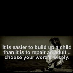 It is easier to build up a child than it is to repair an adult...choose your words wisely.