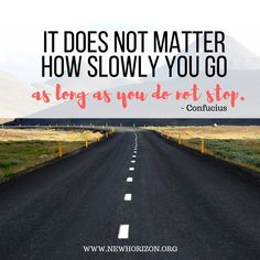 It doesn't matter how slow you go. As long as you do not stop - COnfucius. -- #mondaymotivation