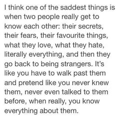 I think one of the saddest things is when two people really get to know each other: their secrets, their fears, their favorite things, what they love, what they hate, literally everything, and then they go back to being strangers.