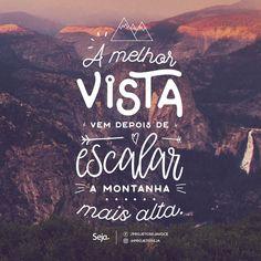 A melhor vista vem depois de escalar a montanha mais alta. ️ Os obstáculos mais difíceis nos torna melhores e mais capazes. Resista, o melhor está por vir!