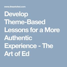 Develop Theme-Based Lessons for a More Authentic Experience - The Art of Ed