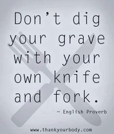 Don't dig your grave with your own knife and fork. ~English Proverb #weightloss #nutrition