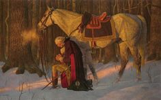 """Prayer at Valley Forge"" by Arnold Friberg  The Prayer at Valley Forge is one of the best known paintings of the American Revolution. It depicts George Washington at Valley Forge, Pennsylvania in prayer on his knees beside his horse Nelson at the Continental Army's encampment. The legendary story was told by a local Quaker Tory named Isaac Potts, who said he spied George Washington praying fervently in the woods alone during one of the bleakest times of the war for the Americans."