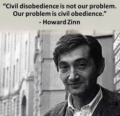 Civil disobedience is not our problem. Our problem is civil obedience. -Howard Zinn
