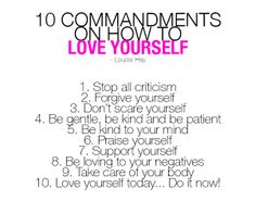How to LOVE yourself – Louise Hay 1. Stop all criticism: Criticism never changes a thing. Refuse to criticize yourself. Accept yourself exactly as you are. Everybody changes. When you criticize yourself, your changes are negative. When you approve of yourself, your changes are positive. 2. Don't scare yourself: Stop terrorizing yourself with your thoughts. It's a dreadful way to live. Find a mental image that gives you pleasure (mine is yellow roses), and immediately switch your scary…
