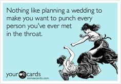 Nothing like planning a wedding to make you want to punch every person you've ever met in the throat.
