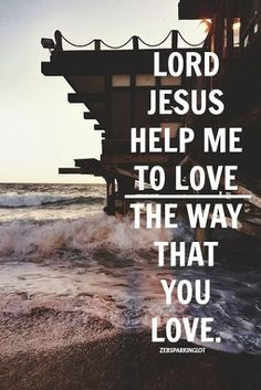 Lord Jesus hep me to love the way that you love.- #Christ #quote