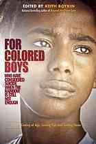 For Colored Boys, addresses longstanding issues of sexual abuse, suicide, HIV/AIDS, racism, and homophobia in the African American and Latino communities, and more specifically among young gay men of color. The book tells stories of real people coming of age, coming out, dealing with religion and spirituality, seeking love and relationships, finding their own identity in or out of the LGBT community, and creating their own sense of political empowerment.