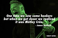 One time we saw some hookers but when we got closer we realized it was Mötley Crüe. - James Hetfield http://thebiggestwtfrocknrollquotes.tumblr.com/