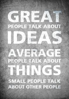 GREAT people talk about IDEAS. AVERAGE people talk about THINGS. Small people talk about other people. You are GREAT you are AWESOME this is one of my favorite quotes ... I have it on my office wall. Samuel Behnam
