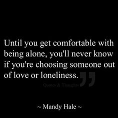 Choosing someone out of love or loneliness.this is so true. I married out of loneliness and then I married someone out of love-because i was okay with being alone. Life Quotes Love, Great Quotes, Quotes To Live By, Me Quotes, Funny Quotes, Quotes On Being Alone, Being Single Quotes, Fear Of Being Alone, Door Quotes