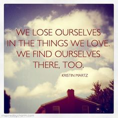 We lose ourselves in the things we love. We find ourselves there, too.