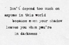 Don't depend too much on anyone in this world because even your shadow leaves you when you're in darkness.