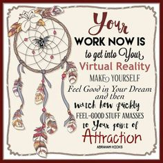 Your Work NOW is to get into Your VIRTUAL REALITY, make Yourself feel Good in Your Dream and then WATCH How PRETTY Feel-Good Stuff Amasses in Your Point of Attraction, #Abraham-Hicks