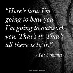 Here's how I'm going to beat you. I'm gong to outwork you. That's it. That's all there is to it. Pat Summitt #basketball #sportsquote #basketballquotes #motivationalquotes #motivation #inspiration #inspirationalquotes #lifequotes