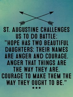 "St. Augustine challenges us to do battle: ""Hope has two beautiful daughters: their names are anger and courage. Anger that things are the way they are. Courage to make them the way they ought to be."""