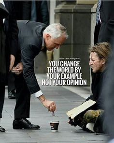 You change the world by your example, not your opinion. (actions speak louder than words)