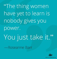 The thing women have to learn is nobody gives you power. You just take it.