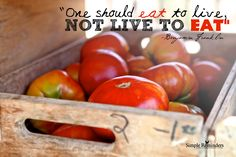 One should eat to live, not live to eat. ~Benjamin Franklin  #health #wellness #bodywisdom #healing #diet #vitality #longevity #food #tomatoes  @Simple Reminders