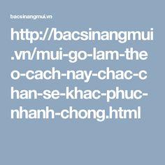http://bacsinangmui.vn/mui-go-lam-theo-cach-nay-chac-chan-se-khac-phuc-nhanh-chong.html