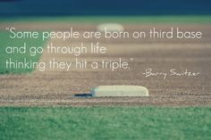 """Some people are born on third base and go through life thinking they hit a triple."" -Barry Switzer"