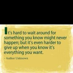 It's hard to wait & hard to give up. But have the courage to choose & the fortitude to move forward anyway.