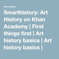 Smarthistory: Art History on Khan Academy | First things first | Art history basics | Art history basics | Khan Academy