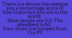 There is a device that assigns you a percentage score of how important you are to the world. Most people are 0 to 5. The president is 60. Your score just jumped from 1 to 99.