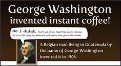 Do you know that it was George Washington who invented instant coffee? ;-)