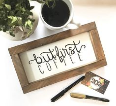 A personal favorite from my Etsy shop https://www.etsy.com/listing/498512844/but-first-coffee-hand-lettered-sign
