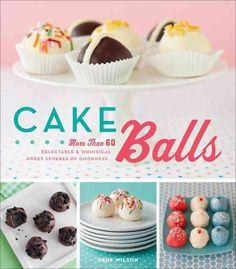 Cake Balls: More Than 60 Delectable & Whimsical Sweet Spheres of Goodness