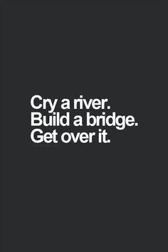 Cry Me A River Build A Bridge And Get Over It Quote cry a river. build a bridge. get over it. i can cry a lot The Words, Cool Words, Great Quotes, Quotes To Live By, Inspirational Quotes, Get Over It Quotes, Motivational Monday, Smart Quotes, Funny Motivational Quotes