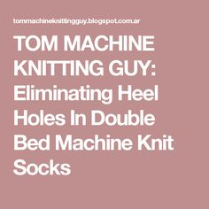 TOM MACHINE KNITTING GUY: Eliminating Heel Holes In Double Bed Machine Knit Socks