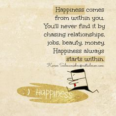 Happiness comes from within you. You'll never find it by chasing relationships, jobs, beauty, money. Happiness always starts within.