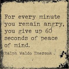 """""""For every minute you remain angry, you give up 60 seconds of peace of mind."""" - Ralph Waldo Emerson"""