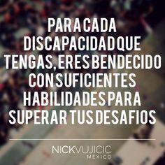 """""""Para cada discapacidad que tengas, eres bendecido con suficientes habilidades para superar tus desafios."""" - Nick Vujicic"""