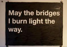 May the bridges I burn...
