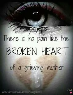 There is no pain like the broken heart of a grieving mother ...