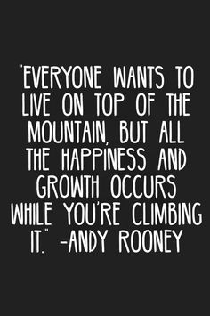 But all the happiness and growth occurs while you're climbing it.