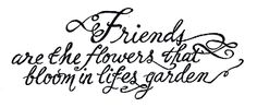 Friends are the flowers that bloom in life's garden