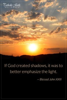 """""""If God created shadows, it was to better emphasize the light."""" - Blessed John XXIII"""
