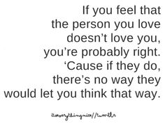 If you feel that the person you love doesn't love you, you are probably right. there's no way they would let you think that way Inspirational Quotes Pictures, Cute Quotes, Sad Quotes, Words Quotes, Great Quotes, Quotes To Live By, Sayings, The Snake, The Words