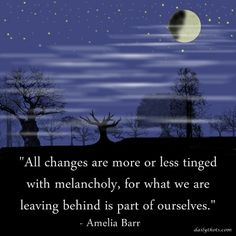 """""""All changes are more or less tinged with melancholy, for what we are leaving behind is part of ourselves."""" – Amelia Barr"""