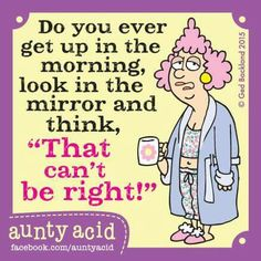 "Do you ever get up in the morning, look in the mirror and think, ""That can't be right!"""