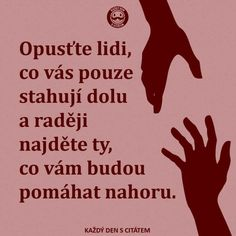 Opusťte lidi, co vás pouze stahují dolu a raději najděte ty, co vám budou pomáhat nahoru. My Life Quotes, Story Quotes, Motivational Quotes, Inspirational Quotes, Motto, True Stories, Favorite Quotes, Quotations, Jokes