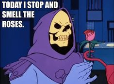 Skeletor Affirmations (by ghoulnextdoor)  TODAY I STOP AND SMELL...