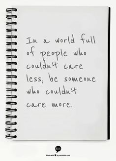 I really love this quote :) I've noticed that more and more people could care less about pretty much everything, I'm not and will never be one of those people.