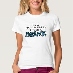 Need a Drink - Hairdresser T Shirt, Hoodie Sweatshirt