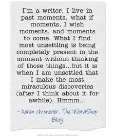 I'm a writer. I live in past moments, what if moments, I wish...